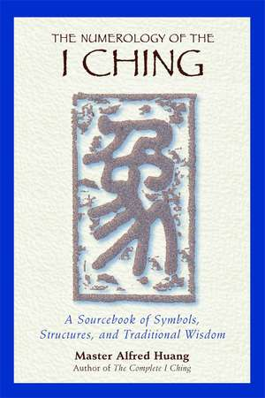 The Numerology of the I Ching: A Sourcebook of Symbols, Structures, and Traditional Wisdom de Taoist Master Alfred Huang