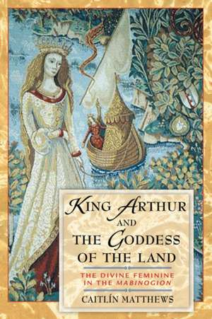 """King Arthur and the Goddess of the Land:  The Divine Feminine in the """"Mabinogion"""" de Caitlin Matthews"""