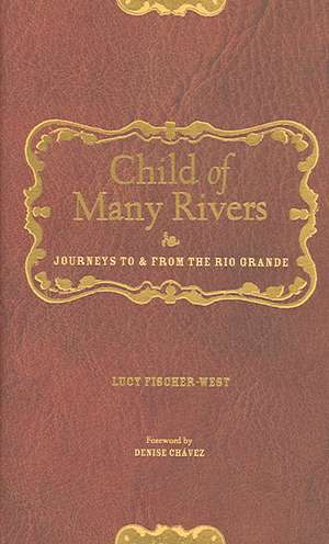 Child of Many Rivers: Journeys to and from the Rio Grande de Lucy Fischer-West