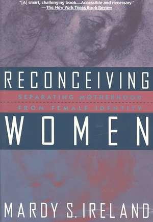Reconceiving Women:  Separating Motherhood from Female Identity de Mardy S. Ireland