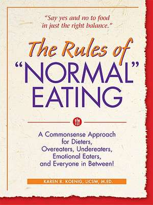 "The Rules of ""Normal"" Eating:  A Commonsense Approach for Dieters, Overeaters, Undereaters, Emotional Eaters, and Everyone in Between! de Karen R. Koenig"