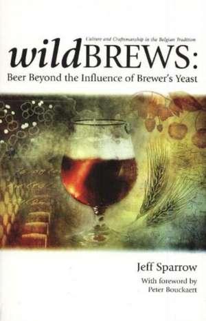 Wild Brews:  Beer Beyond the Influence of Brewer's Yeast de Jeff Sparrow