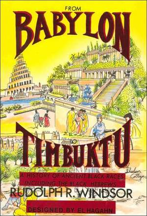 From Babylon to Timbuktu:  A History of the Ancient Black Races Including the Black Hebrews de Rudolph R. Windsor
