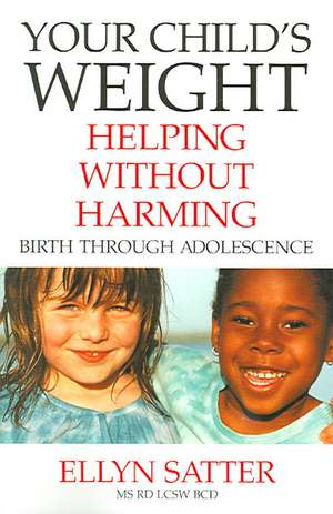 Your Child's Weight:  Helping Without Harming, Birth Through Adolescence de Ellyn Satter