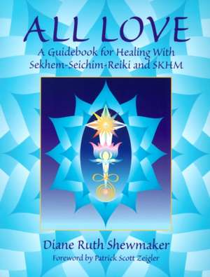 All Love:  A Guidebook for Healing with Sekhem-Seichim-Reiki and SKHM de Diane Ruth Shewmaker