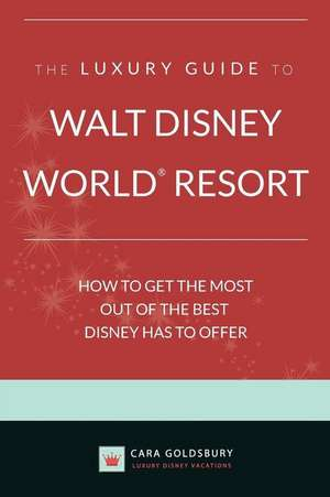 The Luxury Guide to Walt Disney World Resort:  How to Get the Most Out of the Best Disney Has to Offer de Cara Goldsbury