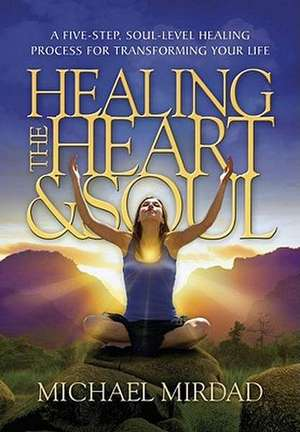 Healing the Heart & Soul:  A Five-Step, Soul-Level Healing Process for Transforming Your Life de Michael Mirdad