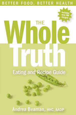 The Whole Truth Eating and Recipe Guide de Andrea Beaman