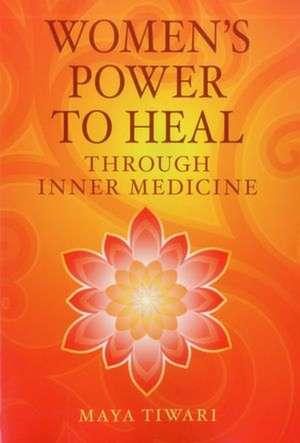 Women's Power to Heal:  Through Inner Medicine de Maya Tiwari