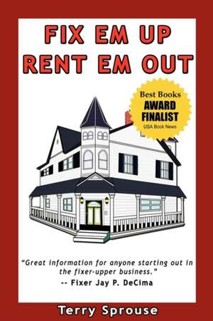 Fix 'em Up, Rent 'em Out:  How to Start Your Own House Fix-Up & Rental Business in Your Spare Time de Terry Wayne Sprouse