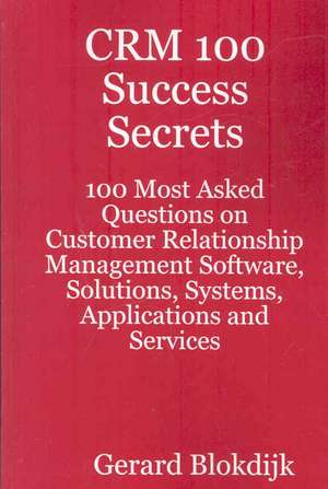 Crm 100 Success Secrets - 100 Most Asked Questions on Customer Relationship Management Software, Solutions, Systems, Applications and Services de Gerard Blokdijk