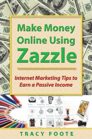 Make Money Online Using Zazzle:  Internet Marketing Tips to Earn a Passive Income de Tracy Foote