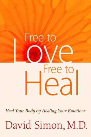 Free to Love, Free to Heal:  Heal Your Body by Healing Your Emotions de David Simon
