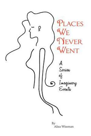 Places We Never Went; A Series of Imaginary Events