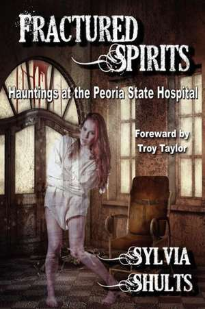 Fractured Spirits:  Hauntings at the Peoria State Hospital de Sylvia Shults
