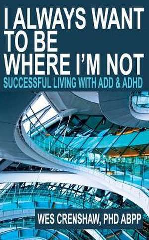 I Always Want to Be Where I'm Not: Successful Living with ADD and ADHD de Wes Crenshaw