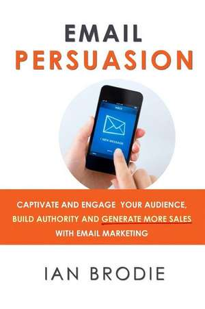 Email Persuasion: Captivate and Engage Your Audience, Build Authority and Generate More Sales with Email Marketing  de Ian Brodie