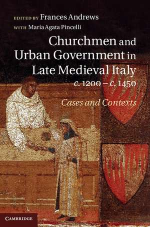 Churchmen and Urban Government in Late Medieval Italy, c.1200–c.1450: Cases and Contexts de Frances Andrews