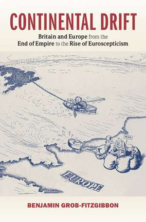 Continental Drift: Britain and Europe from the End of Empire to the Rise of Euroscepticism de Benjamin Grob-Fitzgibbon