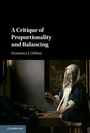 A Critique of Proportionality and Balancing de Francisco J. Urbina
