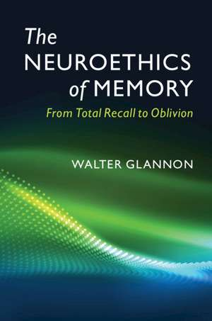 The Neuroethics of Memory: From Total Recall to Oblivion de Walter Glannon