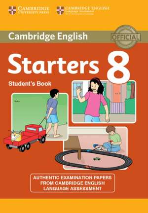 Cambridge English Young Learners 8 Starters Student's Book: Authentic Examination Papers from Cambridge English Language Assessment de Cambridge English