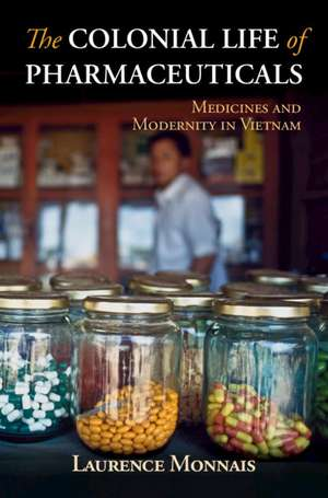 The Colonial Life of Pharmaceuticals: Medicines and Modernity in Vietnam de Laurence Monnais