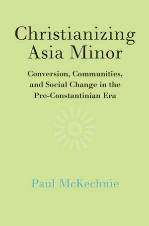 Christianizing Asia Minor: Conversion, Communities, and Social Change in the Pre-Constantinian Era de Paul McKechnie