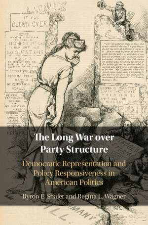 The Long War over Party Structure: Democratic Representation and Policy Responsiveness in American Politics de Byron E. Shafer