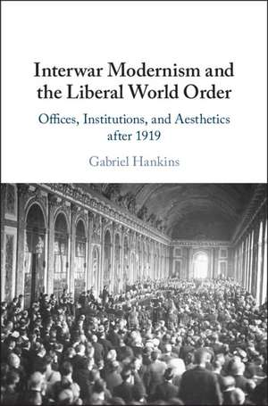 Interwar Modernism and the Liberal World Order: Offices, Institutions, and Aesthetics after 1919 de Gabriel Hankins