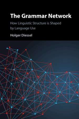 The Grammar Network: How Linguistic Structure Is Shaped by Language Use de Holger Diessel