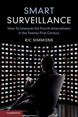 Smart Surveillance: How to Interpret the Fourth Amendment in the Twenty-First Century de Ric Simmons