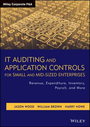 IT Auditing and Application Controls for Small and Mid–Sized Enterprises: Revenue, Expenditure, Inventory, Payroll, and More de Jason Wood