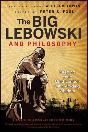 The Big Lebowski and Philosophy: Keeping Your Mind Limber with Abiding Wisdom de William Irwin