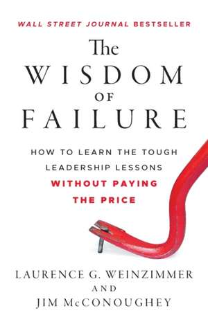 The Wisdom of Failure: How to Learn the Tough Leadership Lessons Without Paying the Price de Laurence G. Weinzimmer