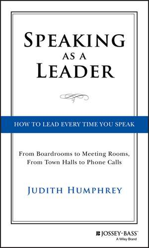 Speaking As a Leader: How to Lead Every Time You Speak...From Board Rooms to Meeting Rooms, From Town Halls to Phone Calls de Judith Humphrey