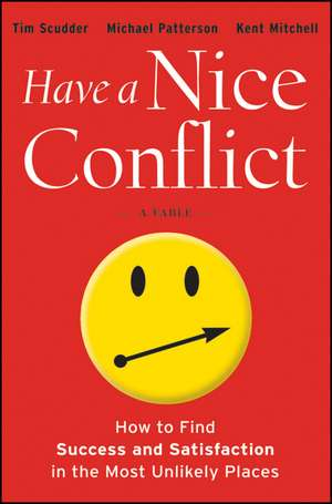 Have a Nice Conflict: How to Find Success and Satisfaction in the Most Unlikely Places de Tim Scudder