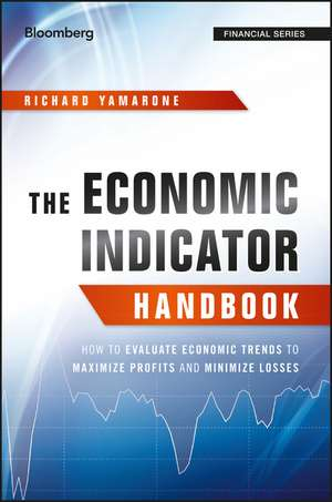 The Economic Indicator Handbook: How to Evaluate Economic Trends to Maximize Profits and Minimize Losses de Richard Yamarone