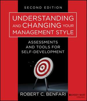 Understanding and Changing Your Management Style: Assessments and Tools for Self–Development de Robert C. Benfari