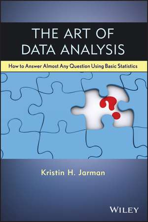 The Art of Data Analysis: How to Answer Almost Any Question Using Basic Statistics de Kristin H. Jarman