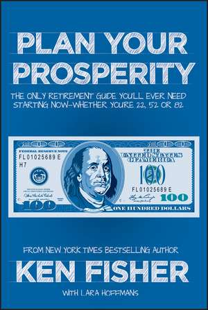 Plan Your Prosperity: The Only Retirement Guide You′ll Ever Need, Starting Now––Whether You′re 22, 52 or 82 de Kenneth L. Fisher