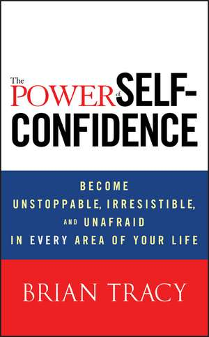The Power of Self–Confidence: Become Unstoppable, Irresistible, and Unafraid in Every Area of Your Life de Brian Tracy