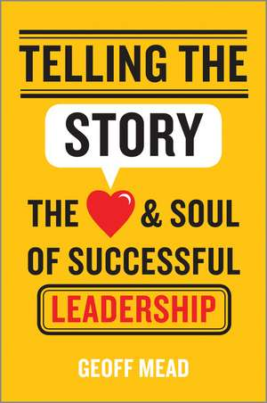 Telling the Story: The Heart and Soul of Successful Leadership de Geoff Mead