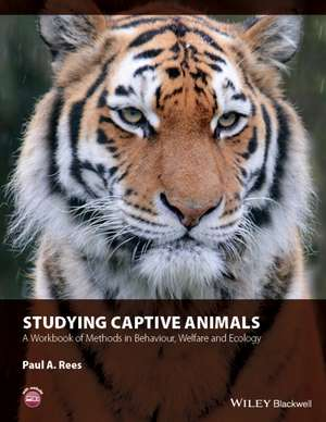Studying Captive Animals: A Workbook of Methods in Behaviour, Welfare and Ecology de Paul A. Rees