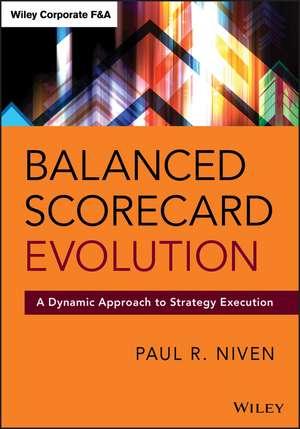 Balanced Scorecard Evolution: A Dynamic Approach to Strategy Execution de Paul R. Niven