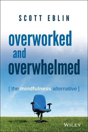Overworked and Overwhelmed: The Mindfulness Alternative de Scott Eblin