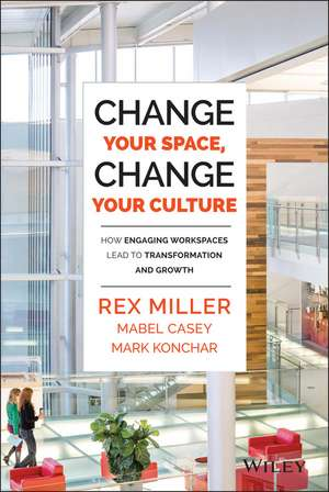 Change Your Space, Change Your Culture: How Engaging Workspaces Lead to Transformation and Growth de Rex Miller