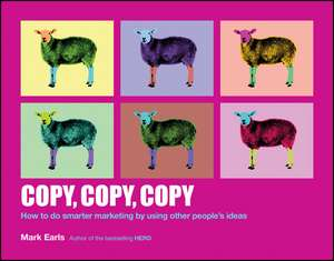 Copy, Copy, Copy: How to Do Smarter Marketing by Using Other People′s Ideas de Mark Earls