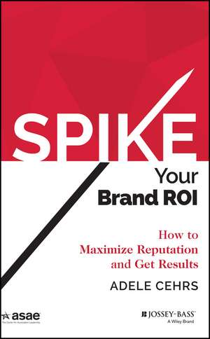Spike your Brand ROI: How to Maximize Reputation and Get Results de Adele R. Cehrs