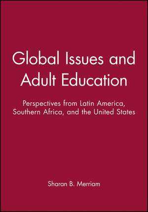 Global Issues and Adult Education: Perspectives from Latin America, Southern Africa, and the United States de Sharan B. Merriam